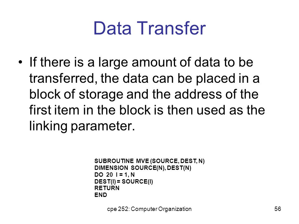 cpe 252: Computer Organization56 Data Transfer If there is a large amount of data to be transferred, the data can be placed in a block of storage and the address of the first item in the block is then used as the linking parameter.