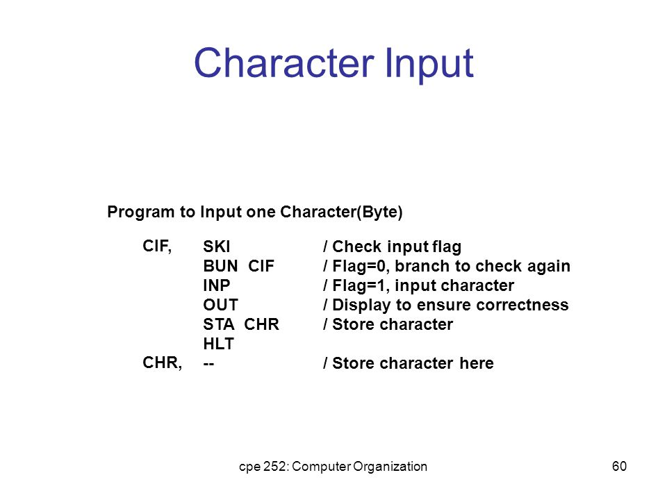 cpe 252: Computer Organization60 Character Input Program to Input one Character(Byte) SKI BUN CIF INP OUT STA CHR HLT -- / Check input flag / Flag=0, branch to check again / Flag=1, input character / Display to ensure correctness / Store character / Store character here CIF, CHR,