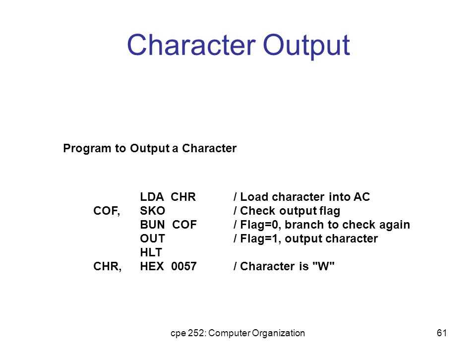 cpe 252: Computer Organization61 Character Output LDA CHR SKO BUN COF OUT HLT HEX 0057 / Load character into AC / Check output flag / Flag=0, branch to check again / Flag=1, output character / Character is W COF, CHR, Program to Output a Character