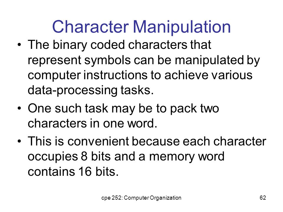 cpe 252: Computer Organization62 Character Manipulation The binary coded characters that represent symbols can be manipulated by computer instructions to achieve various data-processing tasks.