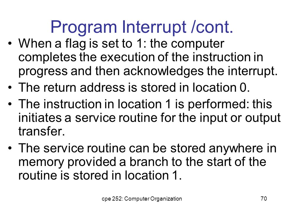 cpe 252: Computer Organization71 Service Routine Must have instructions to perform: –Save contents of processor registers.