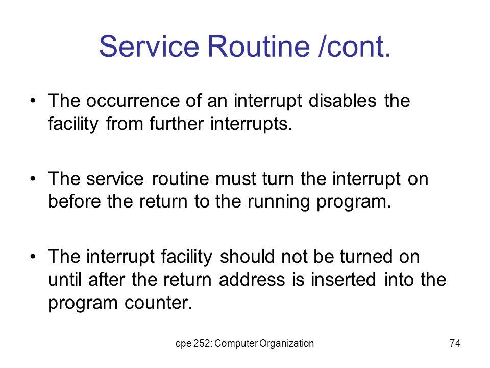 cpe 252: Computer Organization75 Interrupt Service Program - BUN SRV CLA ION LDA X ADD Y STA Z STA SAC CIR STA SE SKI BUN NXT INP OUT STA PT1 I ISZ PT1 SKO BUN EXT LDA PT2 I OUT ISZ PT2 LDA SE CIL LDA SAC ION BUN ZRO I - / Return address stored here / Branch to service routine / Portion of running program / Turn on interrupt facility / Interrupt occurs here / Program returns here after interrupt / Interrupt service routine / Store content of AC / Move E into AC(1) / Store content of E / Check input flag / Flag is off, check next flag / Flag is on, input character / Print character / Store it in input buffer / Increment input pointer / Check output flag / Flag is off, exit / Load character from output buffer / Output character / Increment output pointer / Restore value of AC(1) / Shift it to E / Restore content of AC / Turn interrupt on / Return to running program / AC is stored here / E is stored here / Pointer of input buffer / Pointer of output buffer ZRO, SRV, NXT, EXT, SAC, SE, PT1, PT2, 0 1 100 101 102 103 104 200 Loc.