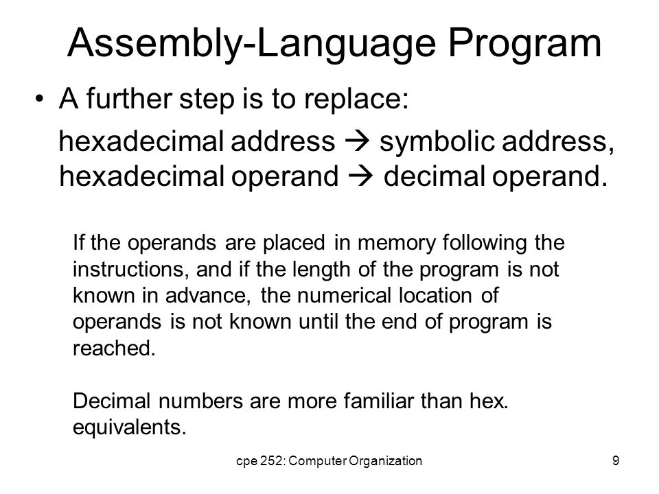 cpe 252: Computer Organization9 Assembly-Language Program A further step is to replace: hexadecimal address  symbolic address, hexadecimal operand  decimal operand.
