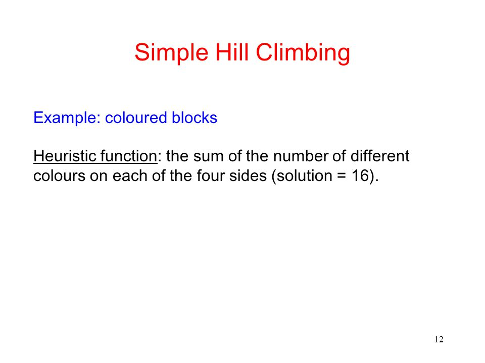 12 Simple Hill Climbing Example: coloured blocks Heuristic function: the sum of the number of different colours on each of the four sides (solution =
