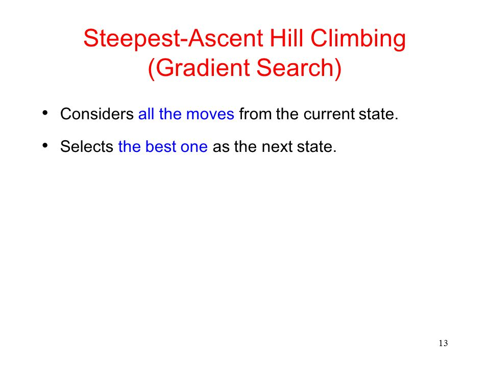 13 Steepest-Ascent Hill Climbing (Gradient Search) Considers all the moves from the current state. Selects the best one as the next state.