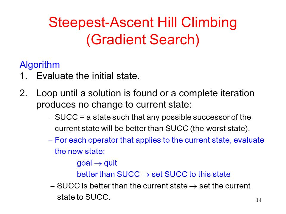 14 Steepest-Ascent Hill Climbing (Gradient Search) Algorithm 1.Evaluate the initial state. 2.Loop until a solution is found or a complete iteration pr
