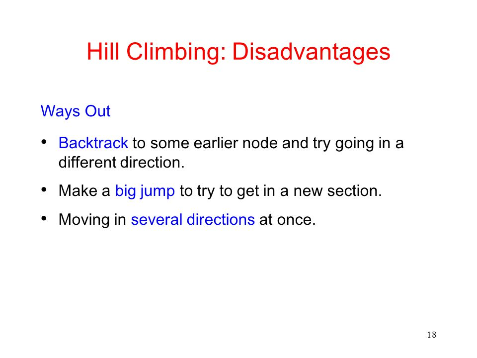 18 Hill Climbing: Disadvantages Ways Out Backtrack to some earlier node and try going in a different direction. Make a big jump to try to get in a new