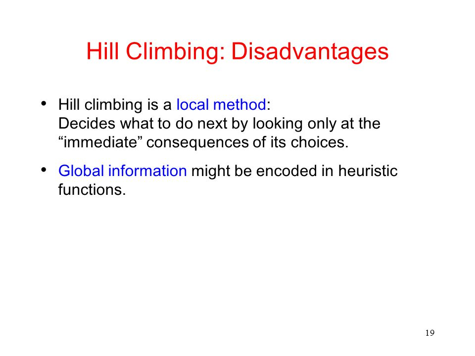 """19 Hill Climbing: Disadvantages Hill climbing is a local method: Decides what to do next by looking only at the """"immediate"""" consequences of its choice"""