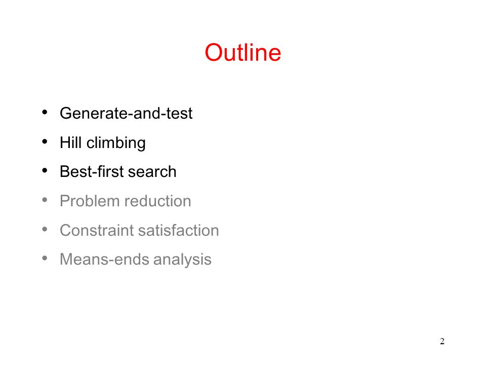 2 Outline Generate-and-test Hill climbing Best-first search Problem reduction Constraint satisfaction Means-ends analysis