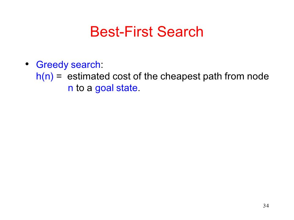 34 Best-First Search Greedy search: h(n) = estimated cost of the cheapest path from node n to a goal state.