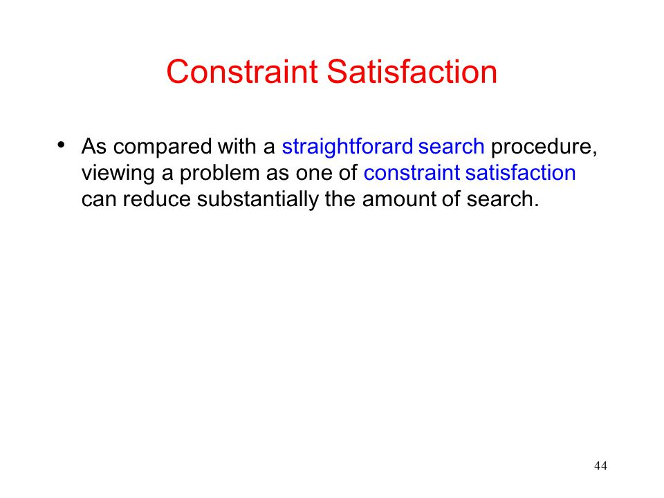 44 Constraint Satisfaction As compared with a straightforard search procedure, viewing a problem as one of constraint satisfaction can reduce substant