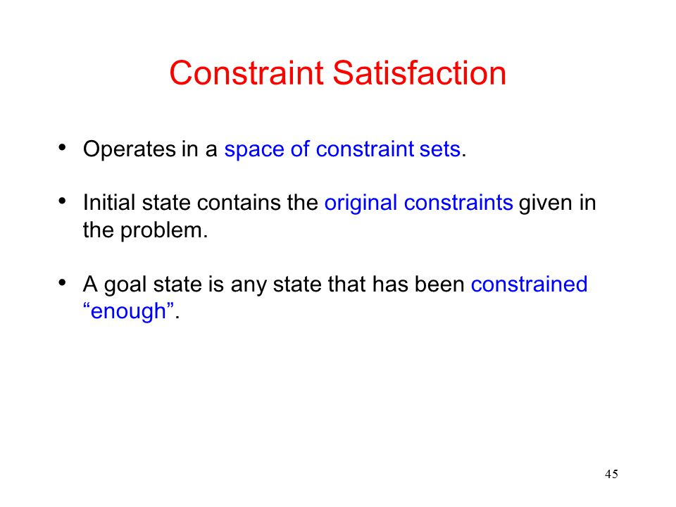 45 Constraint Satisfaction Operates in a space of constraint sets. Initial state contains the original constraints given in the problem. A goal state