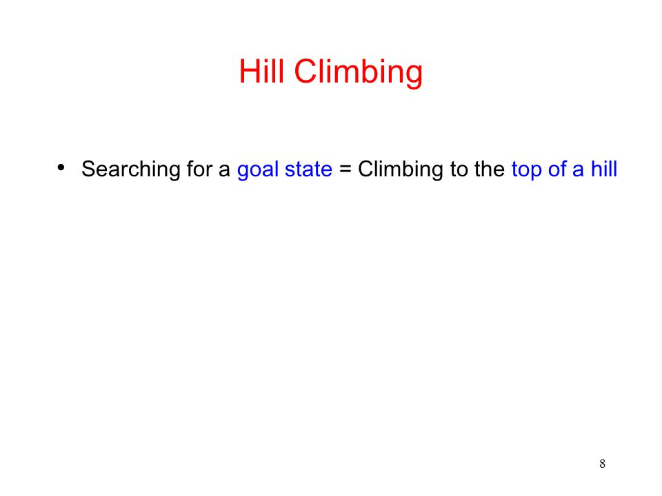 8 Hill Climbing Searching for a goal state = Climbing to the top of a hill