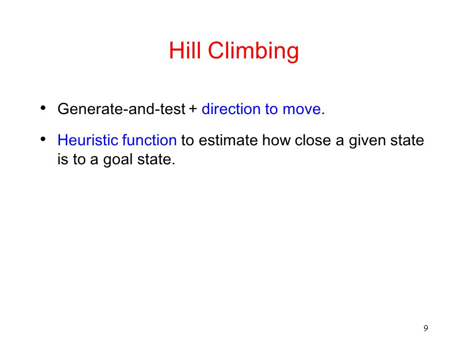 9 Hill Climbing Generate-and-test + direction to move. Heuristic function to estimate how close a given state is to a goal state.