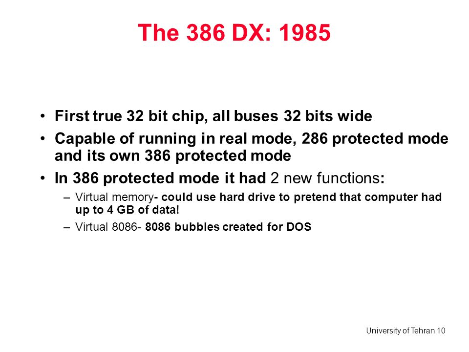 University of Tehran 10 The 386 DX: 1985 First true 32 bit chip, all buses 32 bits wide Capable of running in real mode, 286 protected mode and its ow