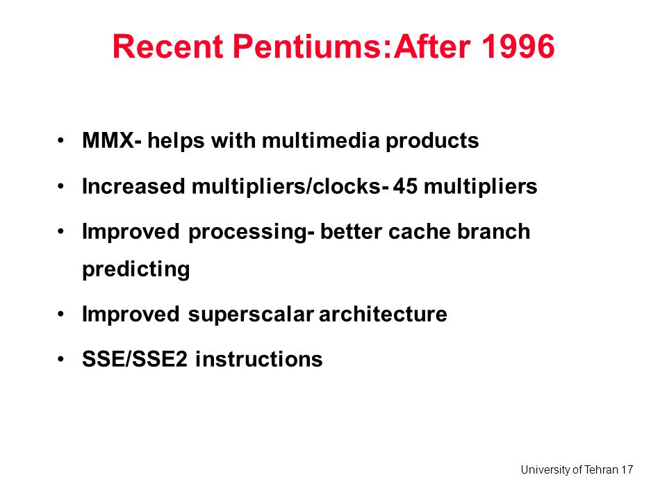 University of Tehran 17 Recent Pentiums:After 1996 MMX- helps with multimedia products Increased multipliers/clocks- 45 multipliers Improved processin