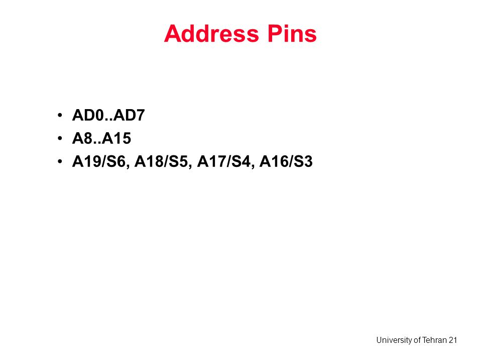 University of Tehran 21 Address Pins AD0..AD7 A8..A15 A19/S6, A18/S5, A17/S4, A16/S3