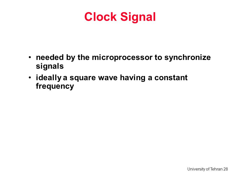 University of Tehran 28 Clock Signal needed by the microprocessor to synchronize signals ideally a square wave having a constant frequency