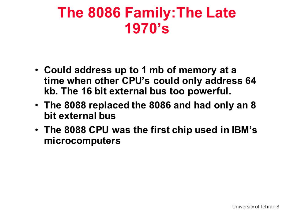 University of Tehran 8 The 8086 Family:The Late 1970's Could address up to 1 mb of memory at a time when other CPU's could only address 64 kb. The 16