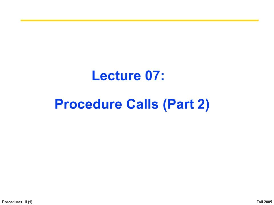 Procedures II (12) Fall 2005 Register Conventions (1/4) Caller: the calling function Callee: the function being called When callee returns from executing, the caller needs to know which registers may have changed and which are guaranteed to be unchanged.