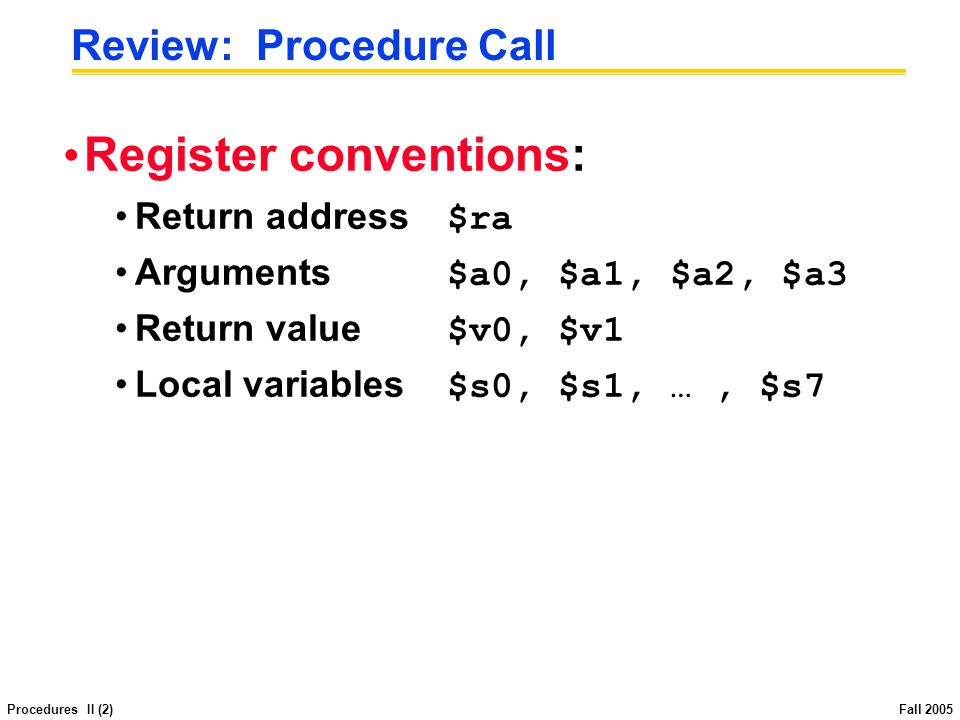 Procedures II (23) Fall 2005 # input OK, set up recursive calls f0: move $s0, $a0 # copy a0 to s0 so it s saved across calls sub $a0, $s0, 2 # set param to n-2 jal fibo # and make recursive call move $s1, $v0 # save fib(n-2) sub $a0, $s0, 1 # param = n-1 jal fibo # compute fib(n-1) add $v0, $v0, $s1 # add fib(n-2) # return value from this call is already in $v0 as needed fret: lw $ra, 0($sp) # restore return address, lw $s0, 4($sp) # s registers, lw $s1, 8($sp) add $sp, $sp, 12 # pop stack frame, jr $ra # and return....