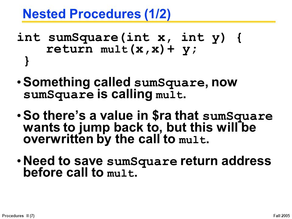 Procedures II (8) Fall 2005 Nested Procedures (2/2) In general, may need to save some other info in addition to $ra.
