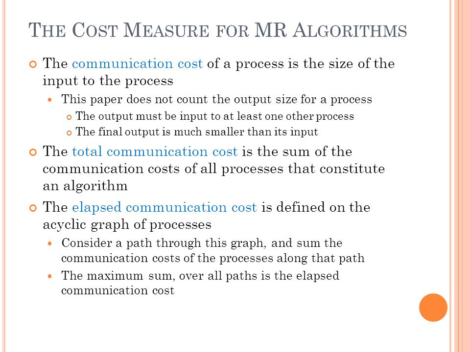 T HE C OST M EASURE FOR MR A LGORITHMS The communication cost of a process is the size of the input to the process This paper does not count the output size for a process The output must be input to at least one other process The final output is much smaller than its input The total communication cost is the sum of the communication costs of all processes that constitute an algorithm The elapsed communication cost is defined on the acyclic graph of processes Consider a path through this graph, and sum the communication costs of the processes along that path The maximum sum, over all paths is the elapsed communication cost
