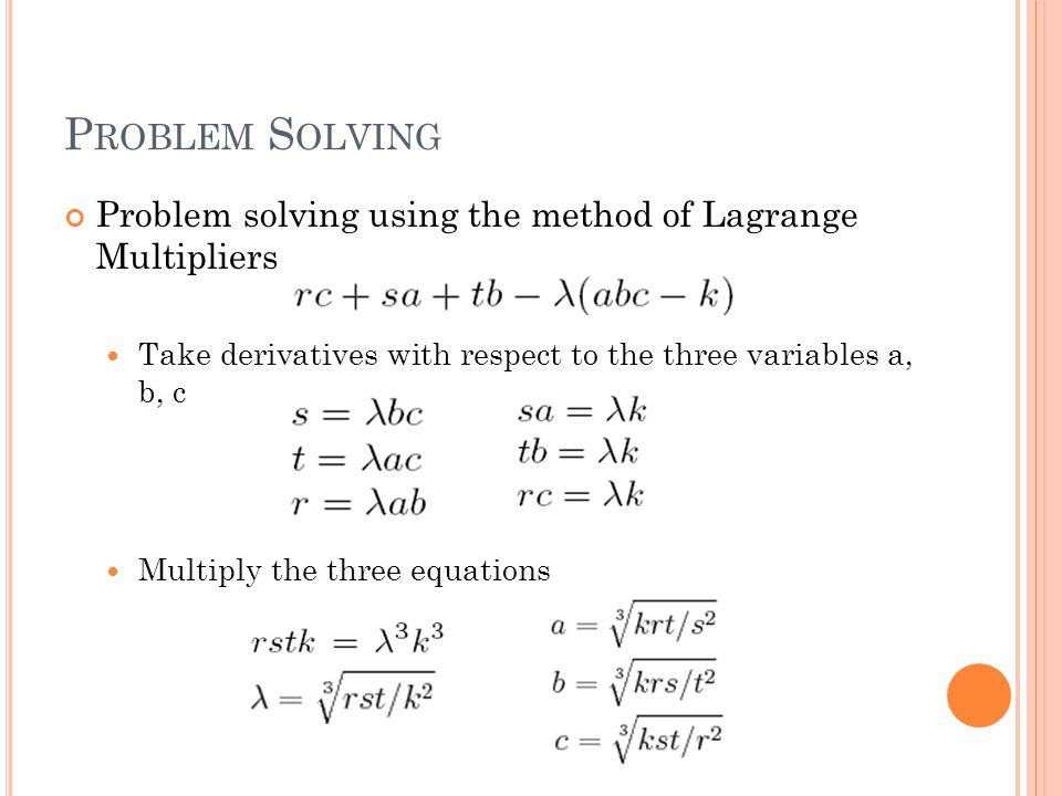 P ROBLEM S OLVING Problem solving using the method of Lagrange Multipliers Take derivatives with respect to the three variables a, b, c Multiply the three equations