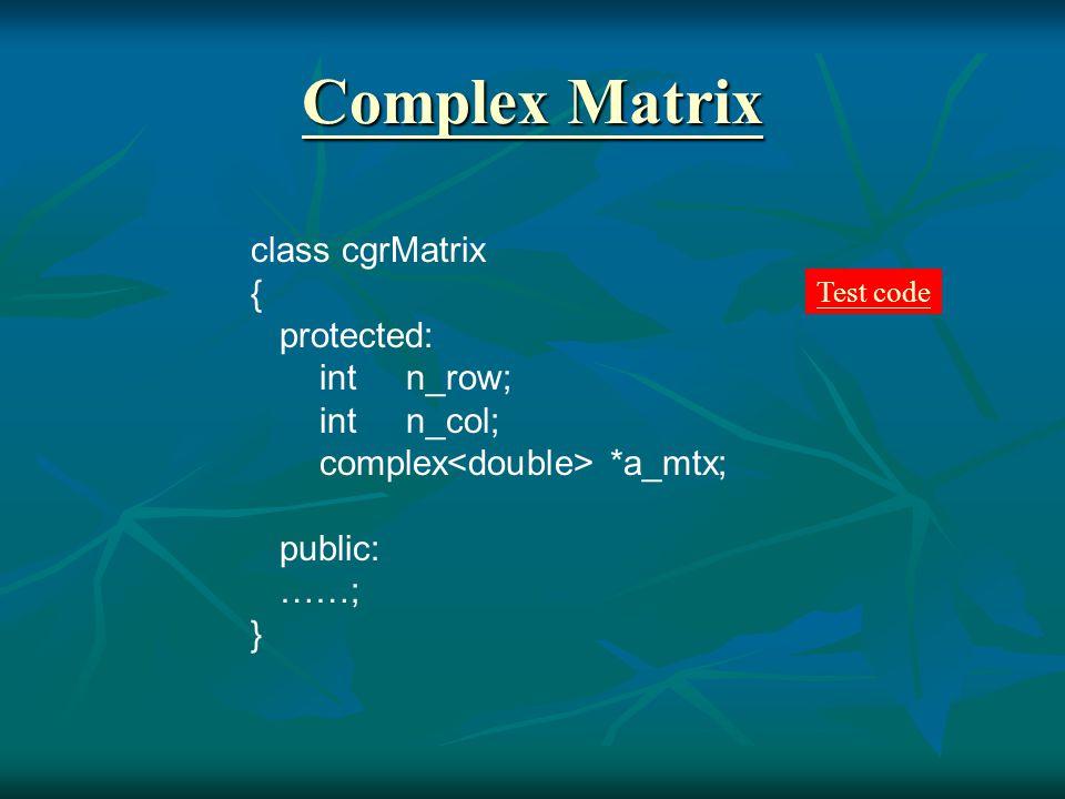 Complex Matrix Complex Matrix class cgrMatrix { protected: int n_row; int n_col; complex *a_mtx; public: ……; } Test code
