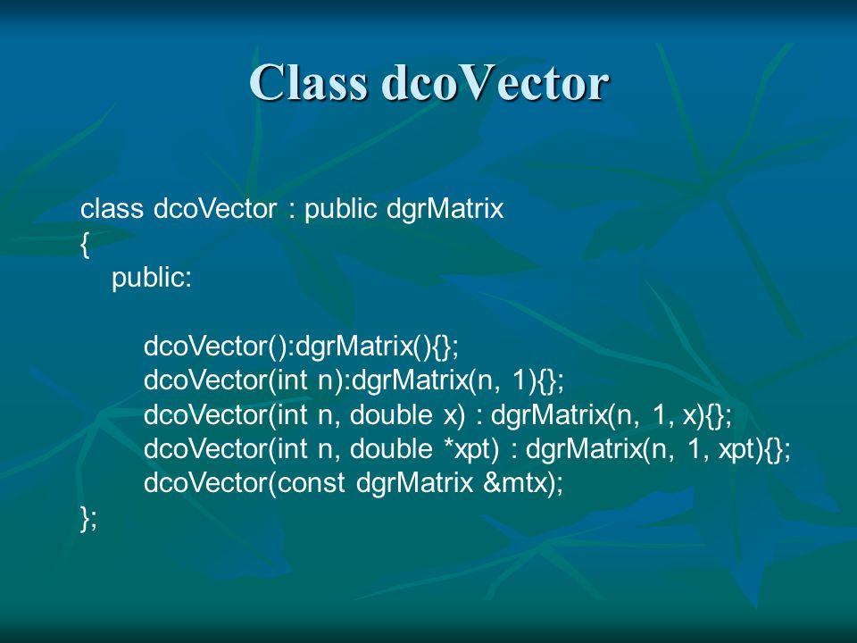 Class dcoVector class dcoVector : public dgrMatrix { public: dcoVector():dgrMatrix(){}; dcoVector(int n):dgrMatrix(n, 1){}; dcoVector(int n, double x) : dgrMatrix(n, 1, x){}; dcoVector(int n, double *xpt) : dgrMatrix(n, 1, xpt){}; dcoVector(const dgrMatrix &mtx); };