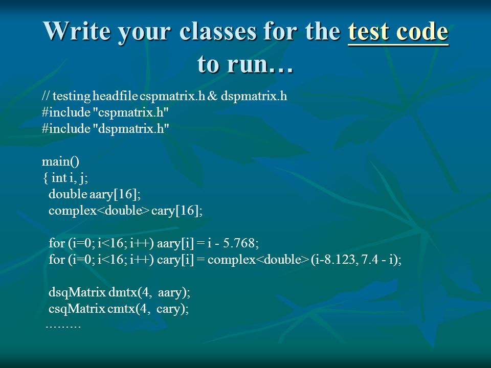 Write your classes for the test code to run … test codetest code // testing headfile cspmatrix.h & dspmatrix.h #include cspmatrix.h #include dspmatrix.h main() { int i, j; double aary[16]; complex cary[16]; for (i=0; i<16; i++) aary[i] = i - 5.768; for (i=0; i (i-8.123, 7.4 - i); dsqMatrix dmtx(4, aary); csqMatrix cmtx(4, cary); ………