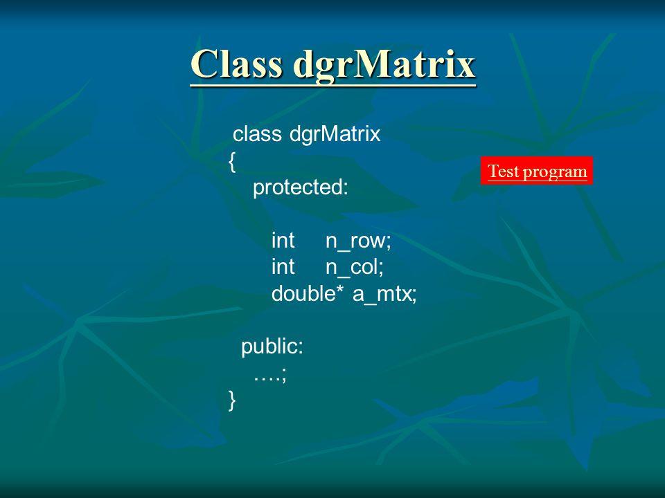 constructors dgrMatrix() {}; dgrMatrix(const int, const int); dgrMatrix(const int, const int, double*); dgrMatrix(const int, const int, const double); dgrMatrix(const dgrMatrix &); // copy constructor ~dgrMatrix() {delete [] a_mtx;};