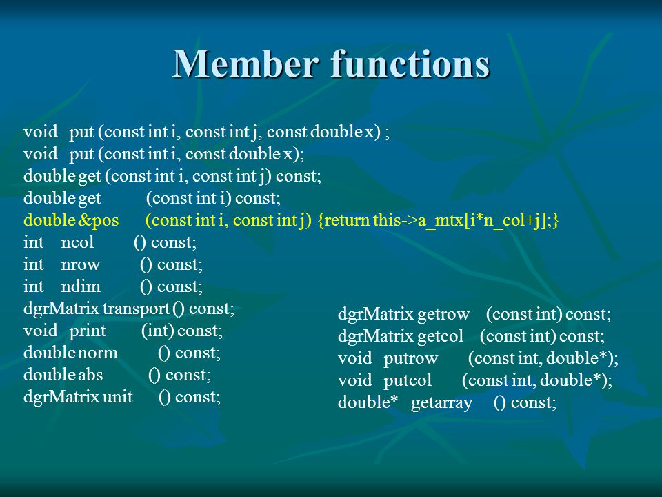 Member functions void put (const int i, const int j, const double x) ; void put (const int i, const double x); double get (const int i, const int j) const; double get (const int i) const; double &pos (const int i, const int j) {return this->a_mtx[i*n_col+j];} int ncol () const; int nrow () const; int ndim () const; dgrMatrix transport () const; void print (int) const; double norm () const; double abs () const; dgrMatrix unit () const; dgrMatrix getrow (const int) const; dgrMatrix getcol (const int) const; void putrow (const int, double*); void putcol (const int, double*); double* getarray () const;