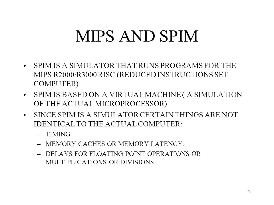 3 MIPS AND SPIM INFORMATION ON THE ASSEMBLY LANGUAGE CAN BE FOUND IN: –APPENDIX A OF THE TEXT FOR COMPUTER ARCHITECTURE –BY GOING TO THE WEB SITE www.cs.wisc.edu/~larus/spim.html AND DOWNLOADING THE PDF FILE OF APPENDIX A OF THE TEXTwww.cs.wisc.edu/~larus/spim.html –THE BACK COVER OF THE TEXT HAS A SYNOPSIS OF THE ASSEMBLY LANGUAGE INSTRUCTIONS.