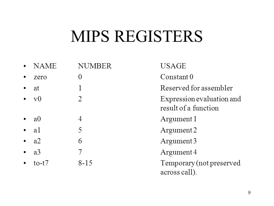 10 MIPS REGISTERS s0- s716-23Saved Temporary (preserved across call) t8 and t924, 25Temporary (not preserved across call) k0, k126, 27Reserved for OS kernel gp28Pointer to global area sp29Stack Pointer fp30Frame pointer ra31Return address (used by function call)