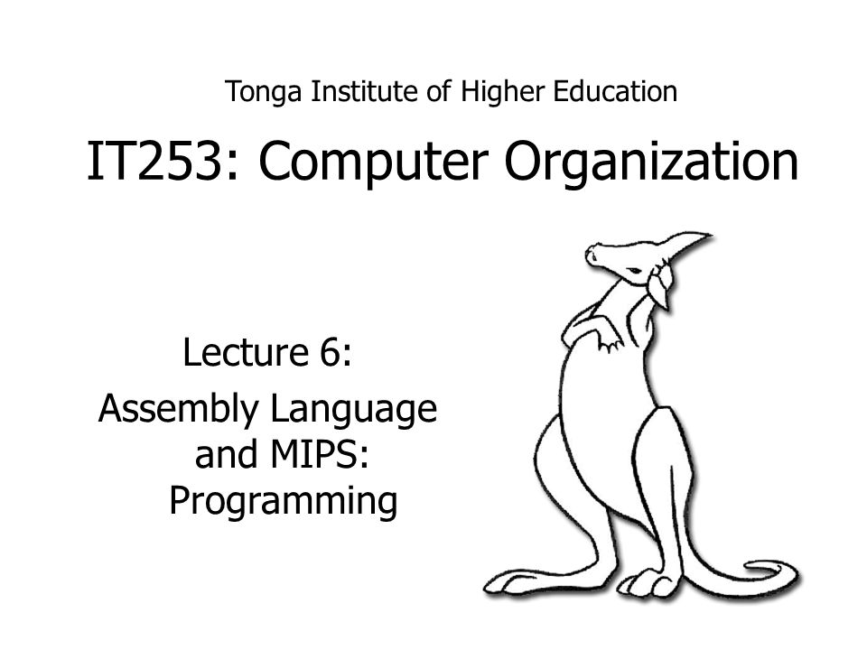IT253: Computer Organization Lecture 6: Assembly Language and MIPS: Programming Tonga Institute of Higher Education