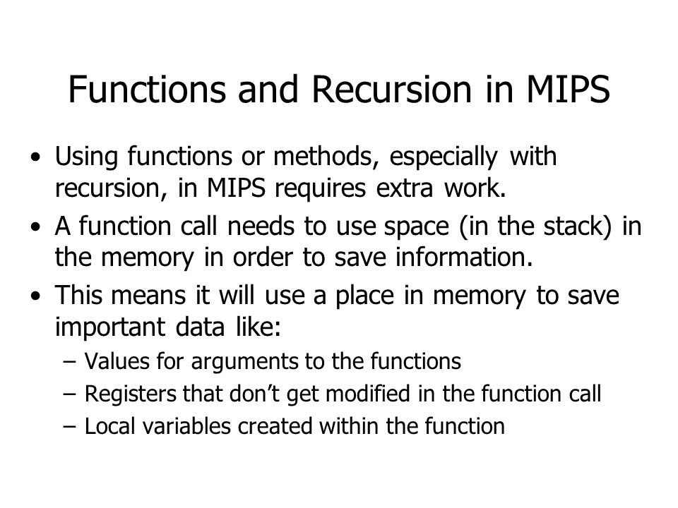 Functions and Recursion in MIPS Using functions or methods, especially with recursion, in MIPS requires extra work.