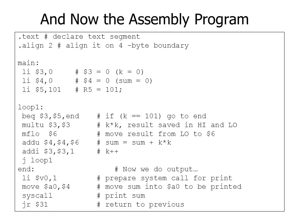 And Now the Assembly Program.text # declare text segment.align 2 # align it on 4 -byte boundary main: li $3,0 # $3 = 0 (k = 0) li $4,0 # $4 = 0 (sum = 0) li $5,101 # R5 = 101; loop1: beq $3,$5,end # if (k == 101) go to end multu $3,$3 # k*k, result saved in HI and LO mflo $6 # move result from LO to $6 addu $4,$4,$6 # sum = sum + k*k addi $3,$3,1 # k++ j loop1 end: # Now we do output… li $v0,1 # prepare system call for print move $a0,$4 # move sum into $a0 to be printed syscall # print sum jr $31 # return to previous