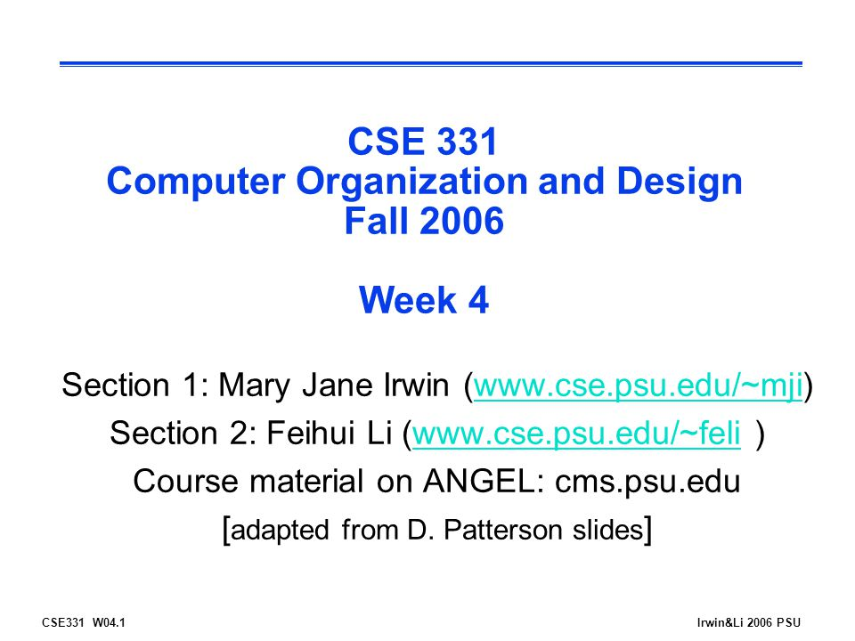 CSE331 W04.2Irwin&Li 2006 PSU Head's Up  Last week's material l MIPS control flow and logic operations  This week's material l Supporting procedure calls and returns; addressing modes -Reading assignment - PH: 2.7-2.9, A.6, D.2  Next week's material l Assemblers, linkers and loaders -Reading assignment - PH: 2.10, A.1-A.5  Reminders l Class is cancelled on Thursday, Sept 28 l HW 3 (another spim assignment) is due Wednesday, Sept 27 (by 11:55pm) l Quiz 2 is due Friday, Sept 29 (by 11:55pm) l Exam #1 is Tuesday, Oct 10, 6:30-7:45pm -Please email if you have a conflict