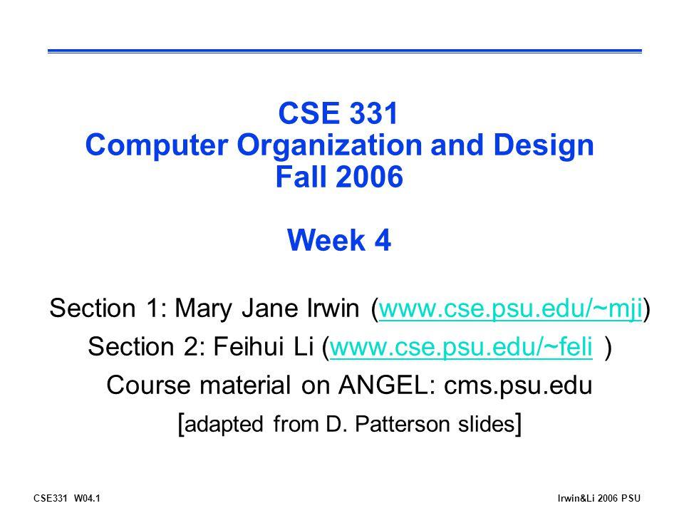 CSE331 W04.1Irwin&Li 2006 PSU CSE 331 Computer Organization and Design Fall 2006 Week 4 Section 1: Mary Jane Irwin (www.cse.psu.edu/~mji)www.cse.psu.edu/~mji Section 2: Feihui Li (www.cse.psu.edu/~feli )www.cse.psu.edu/~feli Course material on ANGEL: cms.psu.edu [ adapted from D.