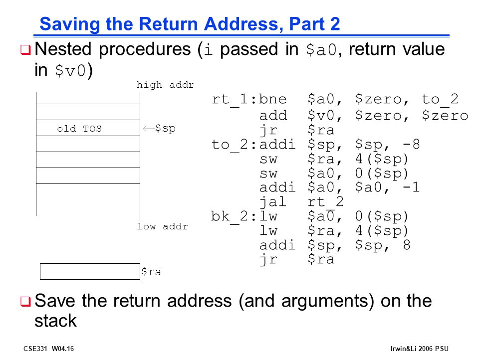 CSE331 W04.16Irwin&Li 2006 PSU Saving the Return Address, Part 2  Nested procedures ( i passed in $a0, return value in $v0 ) rt_1:bne$a0, $zero, to_2 add$v0, $zero, $zero jr$ra to_2:addi$sp, $sp, -8 sw$ra, 4($sp) sw$a0, 0($sp) addi$a0, $a0, -1 jalrt_2 bk_2:lw$a0, 0($sp) lw$ra, 4($sp) addi$sp, $sp, 8 jr$ra  Save the return address (and arguments) on the stack low addr high addr  $sp $ra old TOS