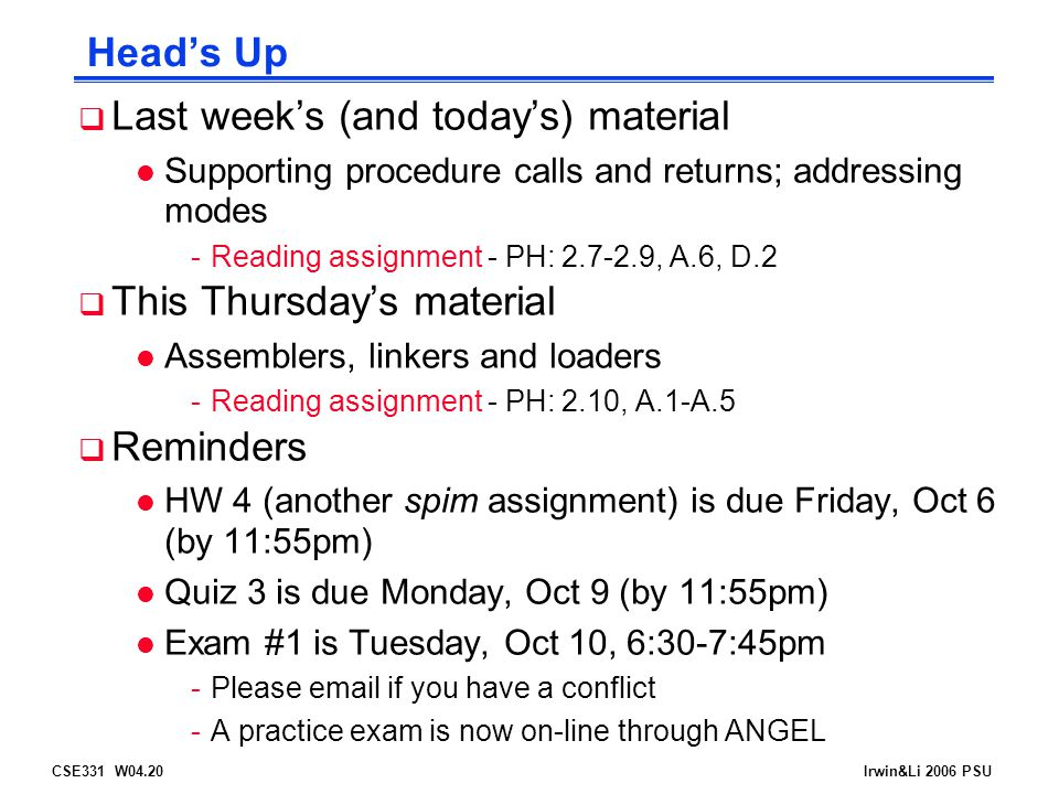 CSE331 W04.20Irwin&Li 2006 PSU Head's Up  Last week's (and today's) material l Supporting procedure calls and returns; addressing modes -Reading assignment - PH: 2.7-2.9, A.6, D.2  This Thursday's material l Assemblers, linkers and loaders -Reading assignment - PH: 2.10, A.1-A.5  Reminders l HW 4 (another spim assignment) is due Friday, Oct 6 (by 11:55pm) l Quiz 3 is due Monday, Oct 9 (by 11:55pm) l Exam #1 is Tuesday, Oct 10, 6:30-7:45pm -Please email if you have a conflict -A practice exam is now on-line through ANGEL