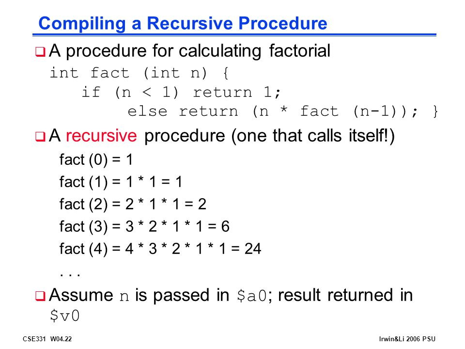 CSE331 W04.22Irwin&Li 2006 PSU Compiling a Recursive Procedure  A procedure for calculating factorial int fact (int n) { if (n < 1) return 1; else re