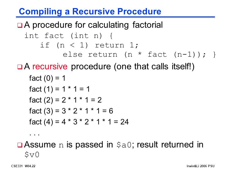 CSE331 W04.22Irwin&Li 2006 PSU Compiling a Recursive Procedure  A procedure for calculating factorial int fact (int n) { if (n < 1) return 1; else return (n * fact (n-1)); }  A recursive procedure (one that calls itself!) fact (0) = 1 fact (1) = 1 * 1 = 1 fact (2) = 2 * 1 * 1 = 2 fact (3) = 3 * 2 * 1 * 1 = 6 fact (4) = 4 * 3 * 2 * 1 * 1 = 24...