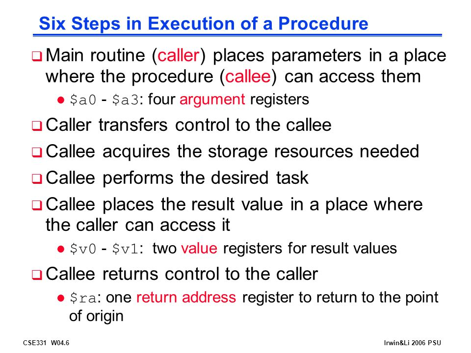 CSE331 W04.6Irwin&Li 2006 PSU Six Steps in Execution of a Procedure  Main routine (caller) places parameters in a place where the procedure (callee) can access them $a0 - $a3 : four argument registers  Caller transfers control to the callee  Callee acquires the storage resources needed  Callee performs the desired task  Callee places the result value in a place where the caller can access it $v0 - $v1 : two value registers for result values  Callee returns control to the caller $ra : one return address register to return to the point of origin