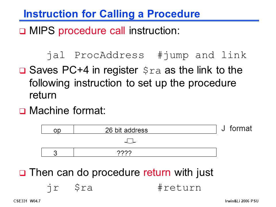 CSE331 W04.8Irwin&Li 2006 PSU Basic Procedure Flow  For a procedure that computes the GCD of two values i (in $t0 ) and j (in $t1 ) gcd(i,j);  The caller puts the i and j (the parameters values) in $a0 and $a1 and issues a jal gcd #jump to routine gcd  The callee computes the GCD, puts the result in $v0, and returns control to the caller using gcd:...