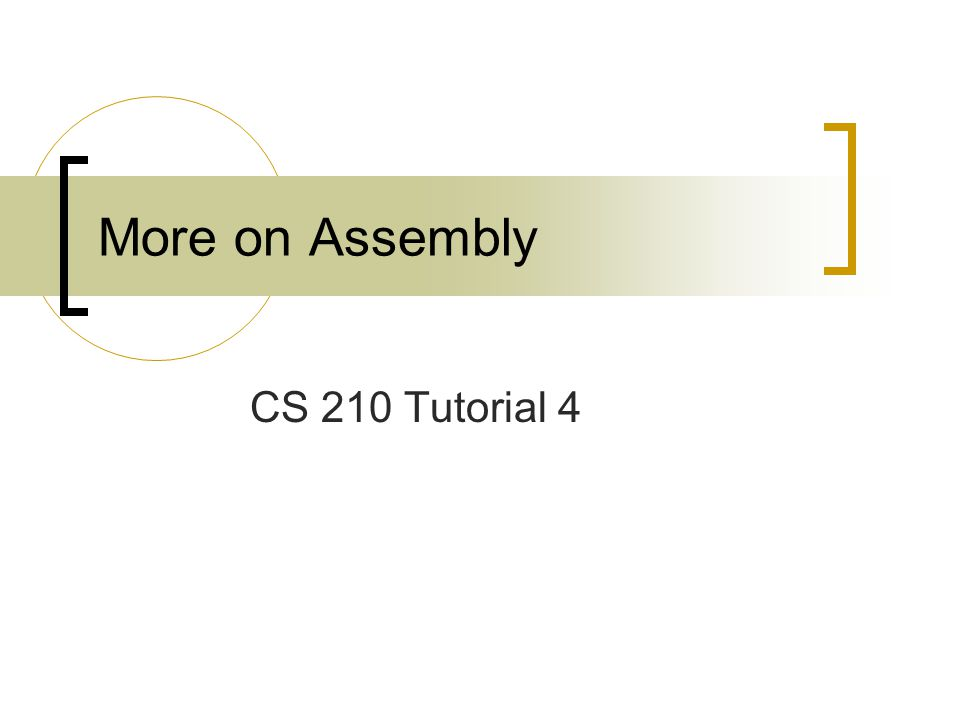 More on Assembly CS 210 Tutorial 4