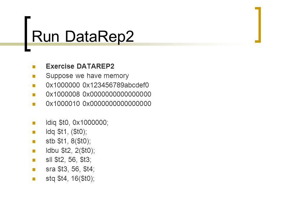 Run DataRep2 Exercise DATAREP2 Suppose we have memory 0x1000000 0x123456789abcdef0 0x1000008 0x0000000000000000 0x1000010 0x0000000000000000 ldiq $t0, 0x1000000; ldq $t1, ($t0); stb $t1, 8($t0); ldbu $t2, 2($t0); sll $t2, 56, $t3; sra $t3, 56, $t4; stq $t4, 16($t0);