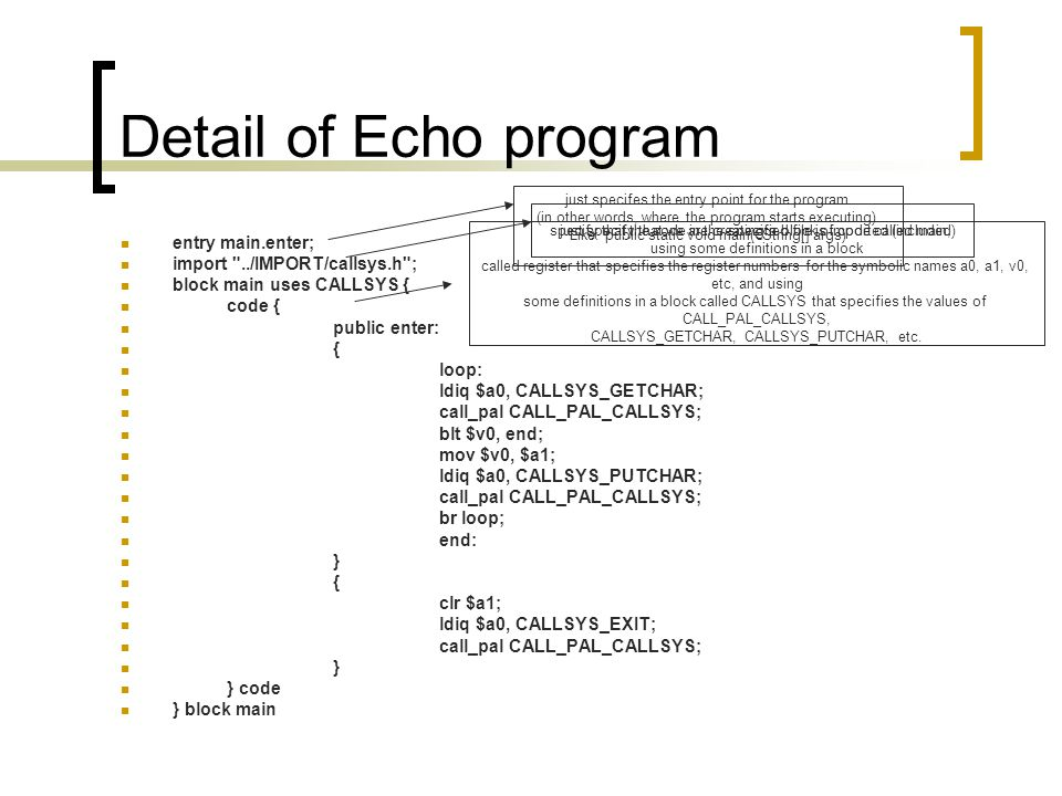 Detail of Echo program entry main.enter; import ../IMPORT/callsys.h ; block main uses CALLSYS { code { public enter: { loop: ldiq $a0, CALLSYS_GETCHAR; call_pal CALL_PAL_CALLSYS; blt $v0, end; mov $v0, $a1; ldiq $a0, CALLSYS_PUTCHAR; call_pal CALL_PAL_CALLSYS; br loop; end: } { clr $a1; ldiq $a0, CALLSYS_EXIT; call_pal CALL_PAL_CALLSYS; } } code } block main just specifes the entry point for the program (in other words, where the program starts executing).