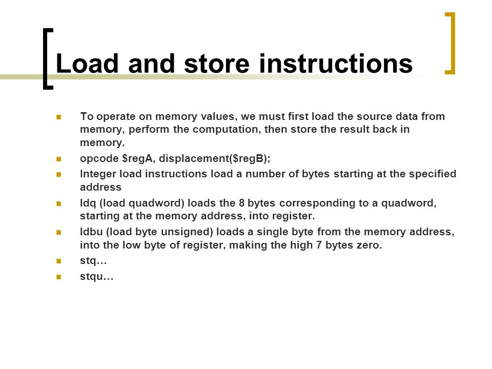 Load and store instructions To operate on memory values, we must first load the source data from memory, perform the computation, then store the result back in memory.